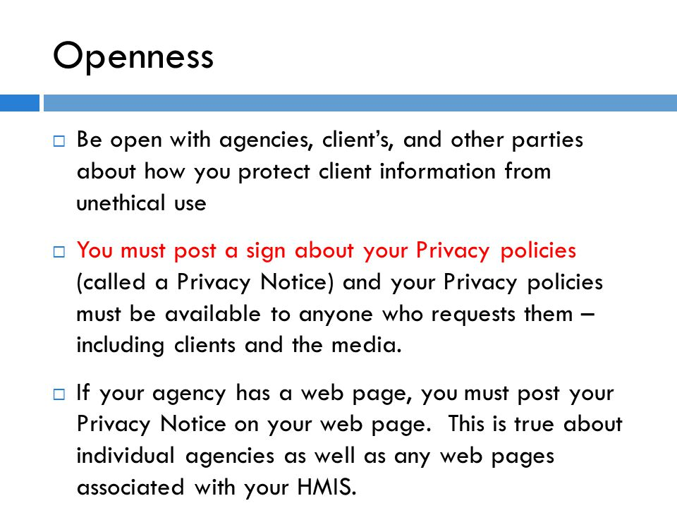 Openness  Be open with agencies, client's, and other parties about how you protect client information from unethical use  You must post a sign about your Privacy policies (called a Privacy Notice) and your Privacy policies must be available to anyone who requests them – including clients and the media.