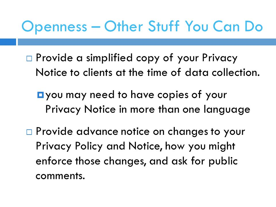 Openness – Other Stuff You Can Do  Provide a simplified copy of your Privacy Notice to clients at the time of data collection.