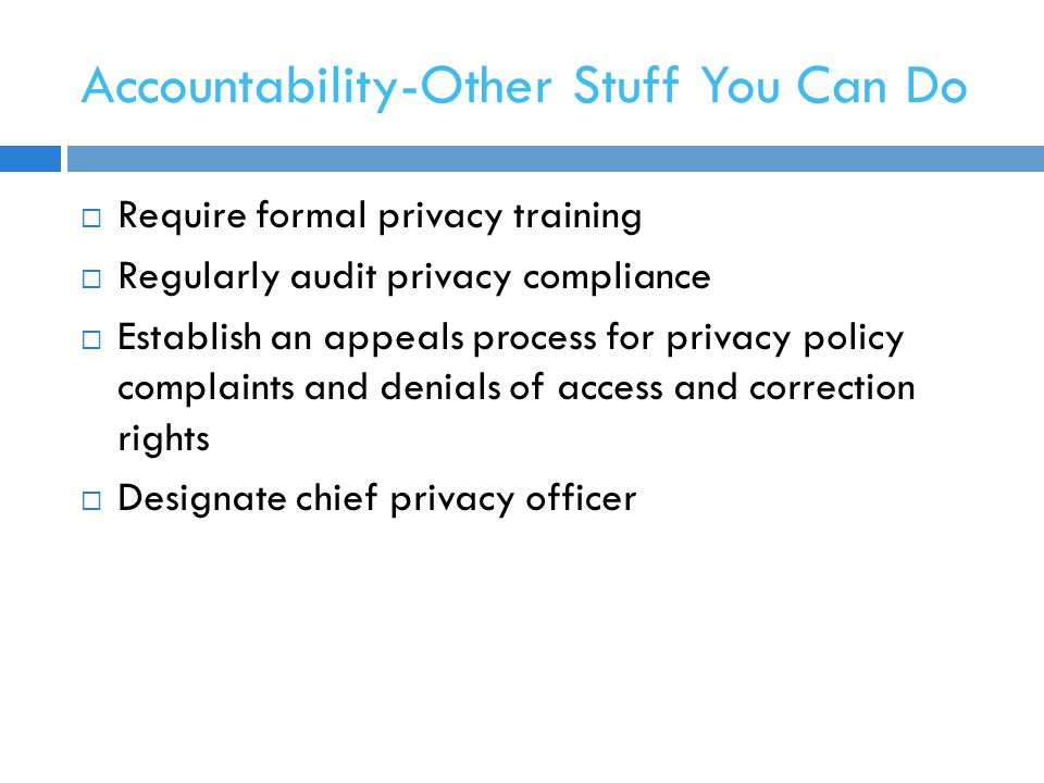 Accountability-Other Stuff You Can Do  Require formal privacy training  Regularly audit privacy compliance  Establish an appeals process for privacy policy complaints and denials of access and correction rights  Designate chief privacy officer