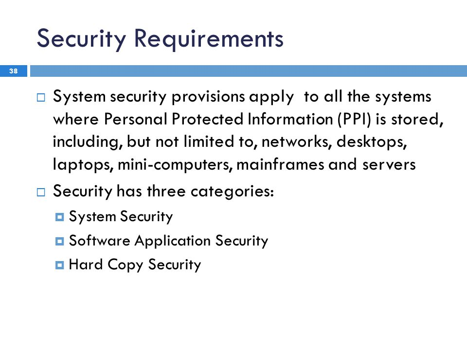 Security Requirements 38  System security provisions apply to all the systems where Personal Protected Information (PPI) is stored, including, but not limited to, networks, desktops, laptops, mini-computers, mainframes and servers  Security has three categories:  System Security  Software Application Security  Hard Copy Security