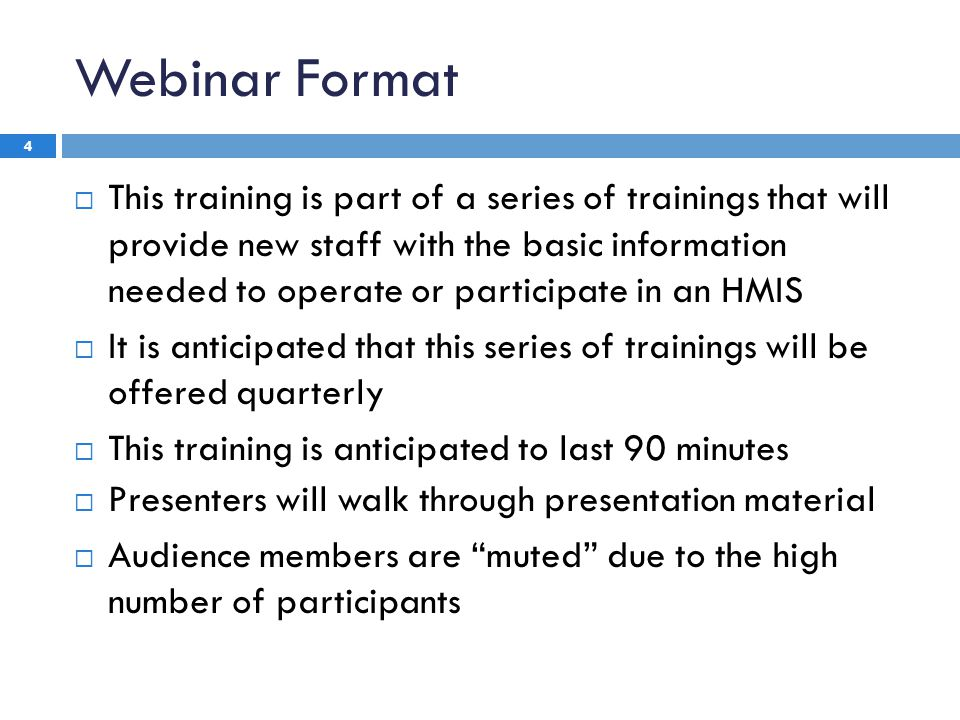 Webinar Format 4  This training is part of a series of trainings that will provide new staff with the basic information needed to operate or participate in an HMIS  It is anticipated that this series of trainings will be offered quarterly  This training is anticipated to last 90 minutes  Presenters will walk through presentation material  Audience members are muted due to the high number of participants