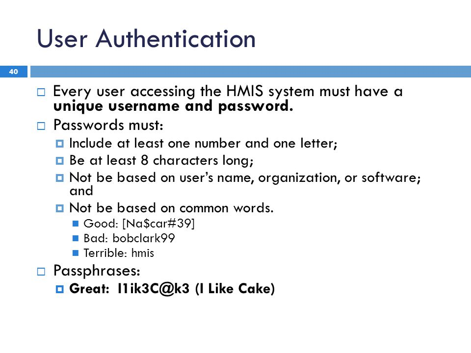 User Authentication 40  Every user accessing the HMIS system must have a unique username and password.
