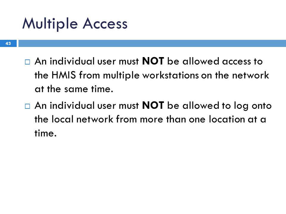 Multiple Access 43  An individual user must NOT be allowed access to the HMIS from multiple workstations on the network at the same time.