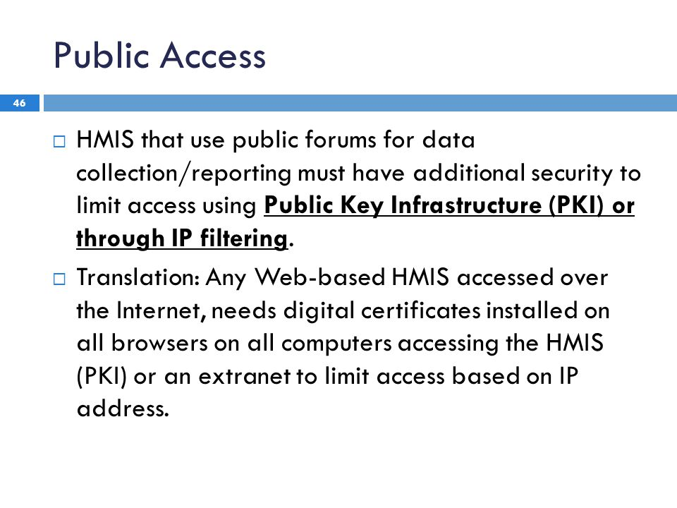 Public Access 46  HMIS that use public forums for data collection/reporting must have additional security to limit access using Public Key Infrastructure (PKI) or through IP filtering.