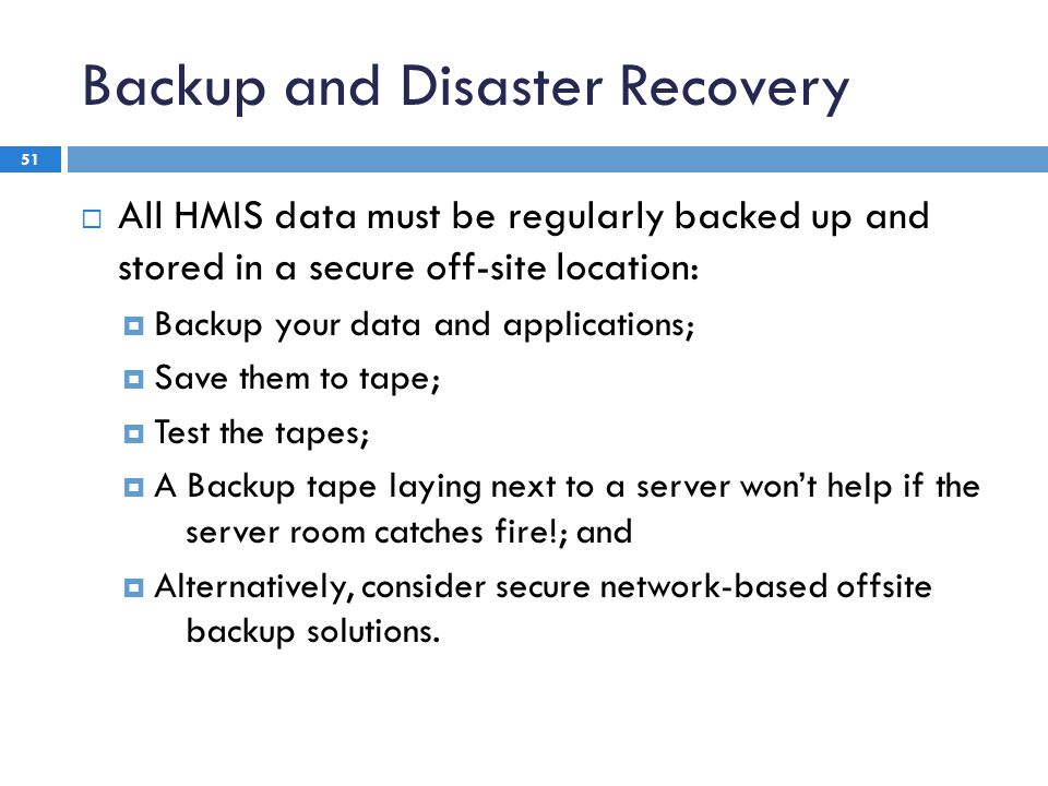 Backup and Disaster Recovery 51  All HMIS data must be regularly backed up and stored in a secure off-site location:  Backup your data and applications;  Save them to tape;  Test the tapes;  A Backup tape laying next to a server won't help if the server room catches fire!; and  Alternatively, consider secure network-based offsite backup solutions.