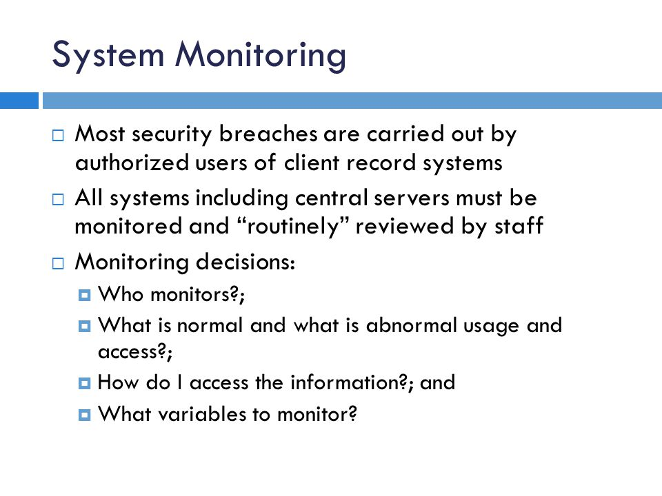 System Monitoring  Most security breaches are carried out by authorized users of client record systems  All systems including central servers must be monitored and routinely reviewed by staff  Monitoring decisions:  Who monitors?;  What is normal and what is abnormal usage and access?;  How do I access the information?; and  What variables to monitor?