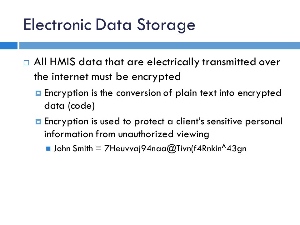Electronic Data Storage  All HMIS data that are electrically transmitted over the internet must be encrypted  Encryption is the conversion of plain text into encrypted data (code)  Encryption is used to protect a client's sensitive personal information from unauthorized viewing John Smith = 7Heuvvaj94naa@Tivn(f4Rnkin^43gn