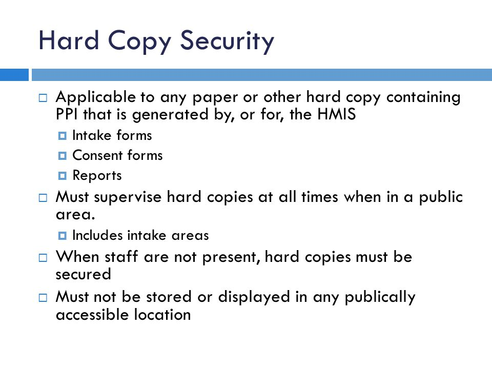 Hard Copy Security  Applicable to any paper or other hard copy containing PPI that is generated by, or for, the HMIS  Intake forms  Consent forms  Reports  Must supervise hard copies at all times when in a public area.