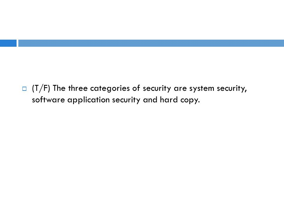  (T/F) The three categories of security are system security, software application security and hard copy.