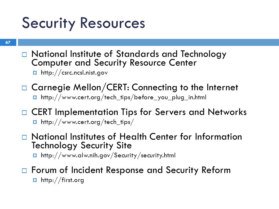 Security Resources 67  National Institute of Standards and Technology Computer and Security Resource Center  http://csrc.ncsl.nist.gov  Carnegie Mellon/CERT: Connecting to the Internet  http://www.cert.org/tech_tips/before_you_plug_in.html  CERT Implementation Tips for Servers and Networks  http://www.cert.org/tech_tips/  National Institutes of Health Center for Information Technology Security Site  http://www.alw.nih.gov/Security/security.html  Forum of Incident Response and Security Reform  http://first.org