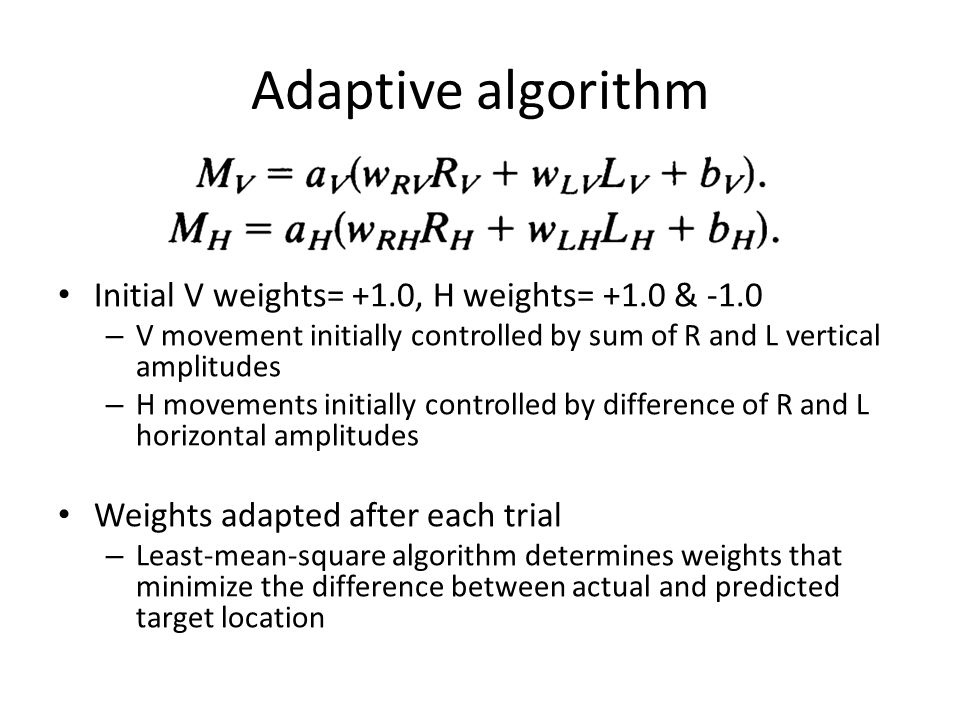 Adaptive algorithm Initial V weights= +1.0, H weights= +1.0 & -1.0 – V movement initially controlled by sum of R and L vertical amplitudes – H movements initially controlled by difference of R and L horizontal amplitudes Weights adapted after each trial – Least-mean-square algorithm determines weights that minimize the difference between actual and predicted target location