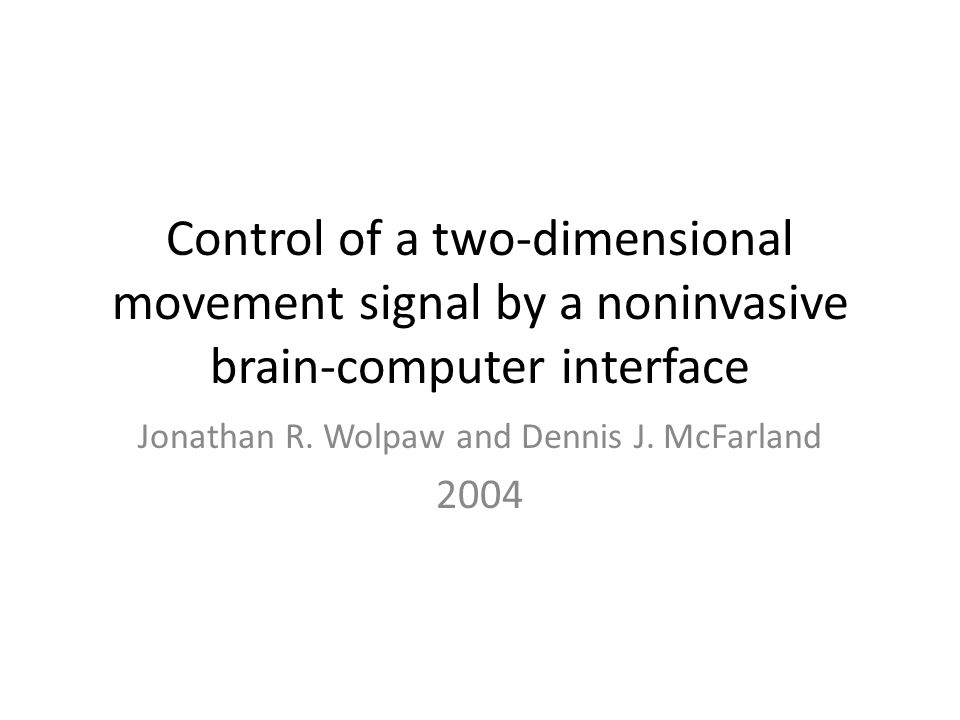 Control of a two-dimensional movement signal by a noninvasive brain-computer interface Jonathan R. Wolpaw and Dennis J. McFarland 2004