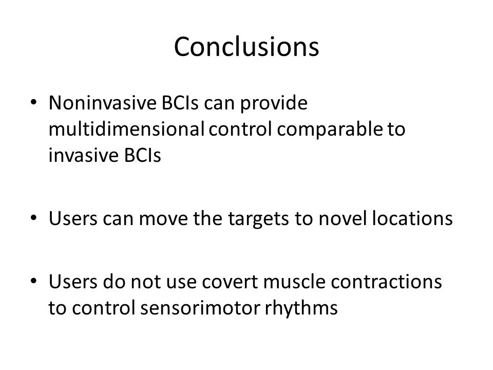 Conclusions Noninvasive BCIs can provide multidimensional control comparable to invasive BCIs Users can move the targets to novel locations Users do not use covert muscle contractions to control sensorimotor rhythms