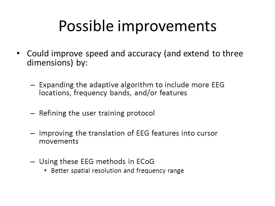 Possible improvements Could improve speed and accuracy (and extend to three dimensions) by: – Expanding the adaptive algorithm to include more EEG locations, frequency bands, and/or features – Refining the user training protocol – Improving the translation of EEG features into cursor movements – Using these EEG methods in ECoG Better spatial resolution and frequency range