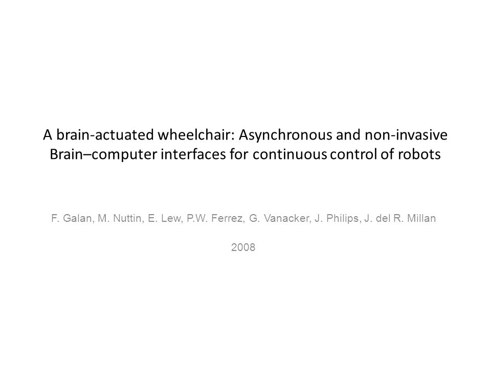 A brain-actuated wheelchair: Asynchronous and non-invasive Brain–computer interfaces for continuous control of robots F. Galan, M. Nuttin, E. Lew, P.W
