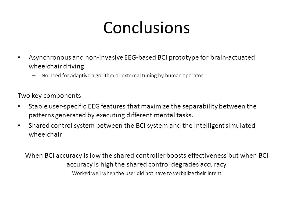 Conclusions Asynchronous and non-invasive EEG-based BCI prototype for brain-actuated wheelchair driving – No need for adaptive algorithm or external tuning by human operator Two key components Stable user-specific EEG features that maximize the separability between the patterns generated by executing different mental tasks.