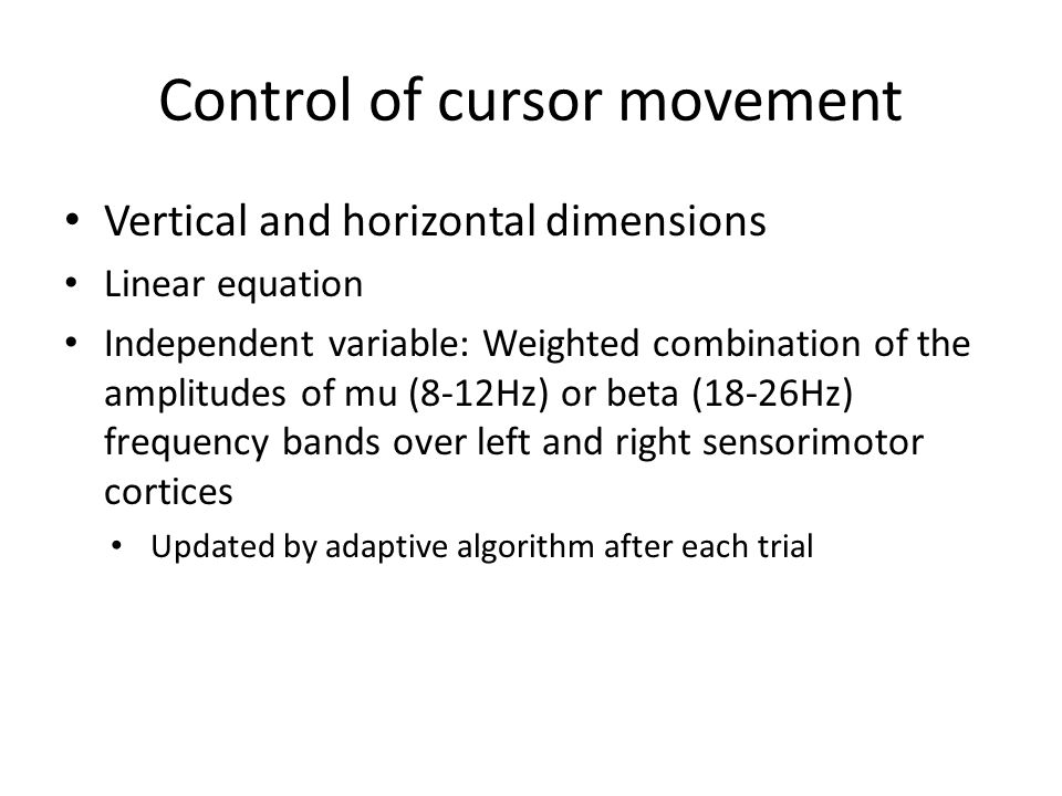 Control of cursor movement Vertical and horizontal dimensions Linear equation Independent variable: Weighted combination of the amplitudes of mu (8-12Hz) or beta (18-26Hz) frequency bands over left and right sensorimotor cortices Updated by adaptive algorithm after each trial