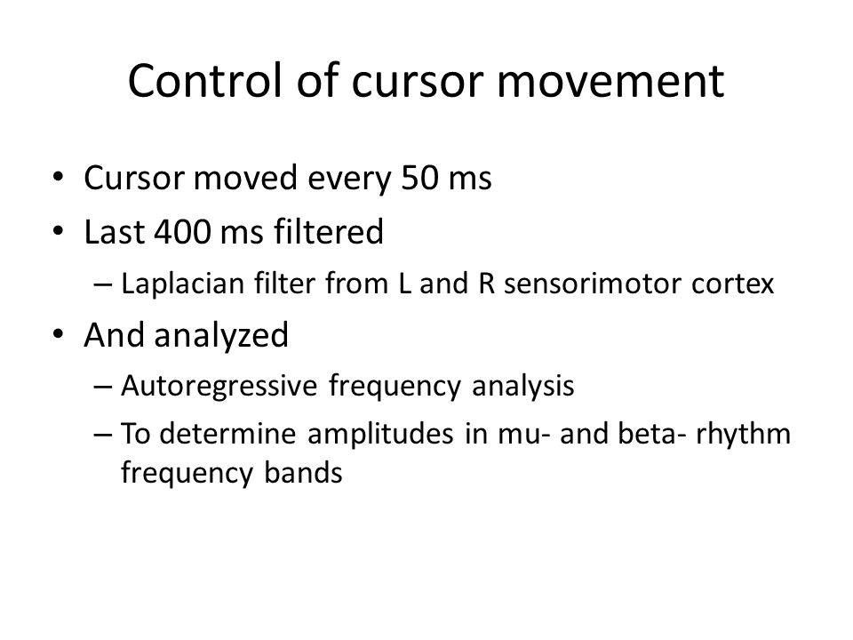 Control of cursor movement Cursor moved every 50 ms Last 400 ms filtered – Laplacian filter from L and R sensorimotor cortex And analyzed – Autoregres