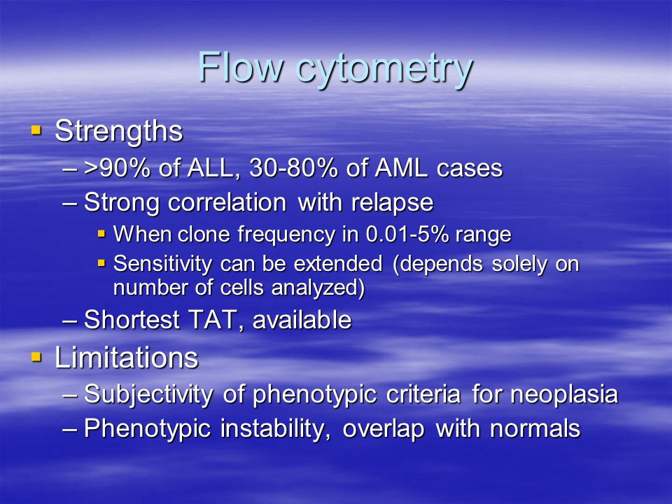 Flow cytometry  Strengths –>90% of ALL, 30-80% of AML cases –Strong correlation with relapse  When clone frequency in 0.01-5% range  Sensitivity ca