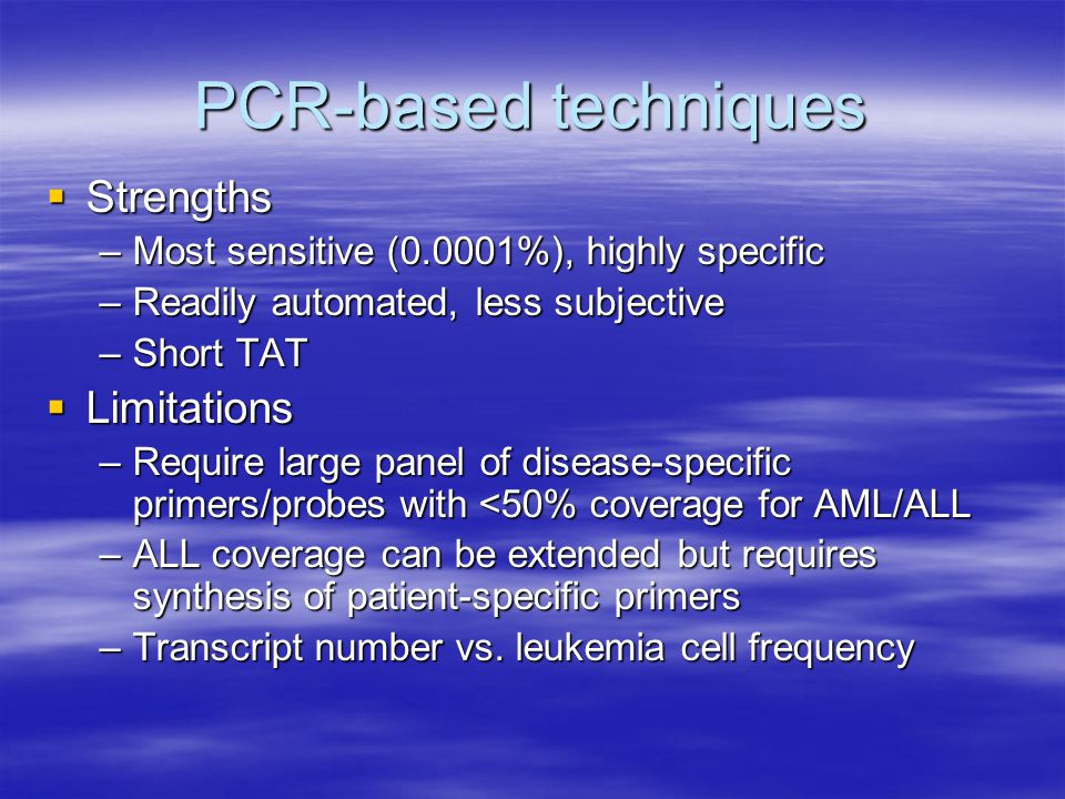 PCR-based techniques  Strengths –Most sensitive (0.0001%), highly specific –Readily automated, less subjective –Short TAT  Limitations –Require larg