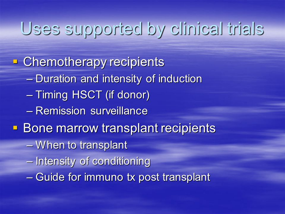 Uses supported by clinical trials  Chemotherapy recipients –Duration and intensity of induction –Timing HSCT (if donor) –Remission surveillance  Bon