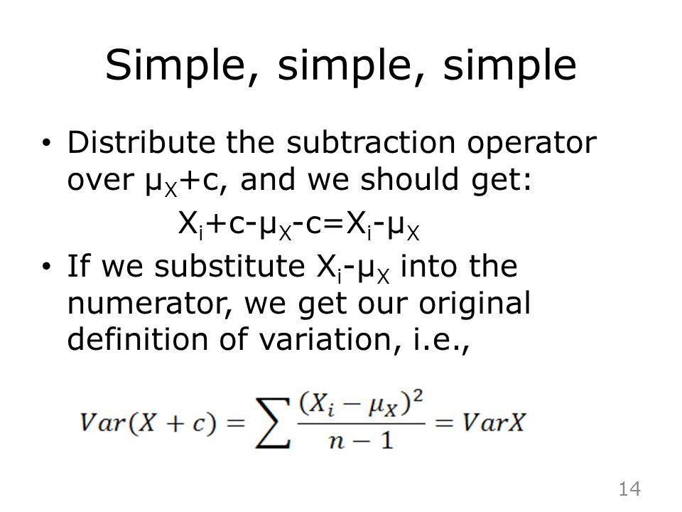 Simple, simple, simple Distribute the subtraction operator over μ X +c, and we should get: X i +c-μ X -c=X i -μ X If we substitute X i -μ X into the n