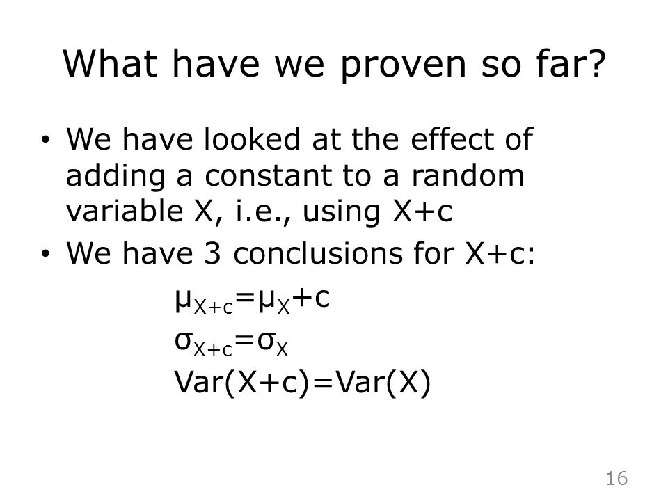 What have we proven so far? We have looked at the effect of adding a constant to a random variable X, i.e., using X+c We have 3 conclusions for X+c: μ
