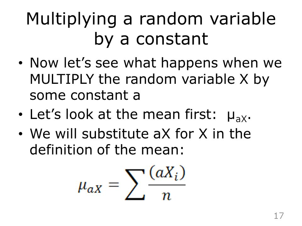 Multiplying a random variable by a constant Now let's see what happens when we MULTIPLY the random variable X by some constant a Let's look at the mea