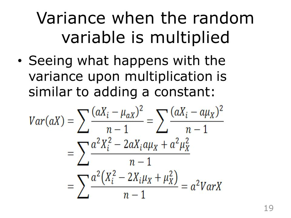 Variance when the random variable is multiplied Seeing what happens with the variance upon multiplication is similar to adding a constant: 19