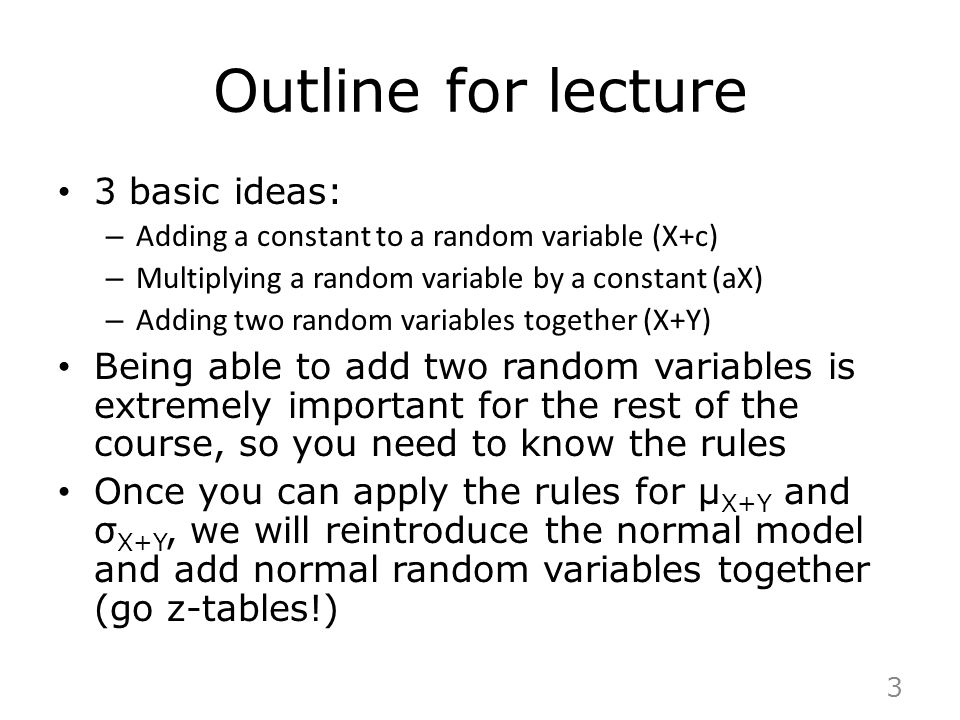 Outline for lecture 3 basic ideas: – Adding a constant to a random variable (X+c) – Multiplying a random variable by a constant (aX) – Adding two rand