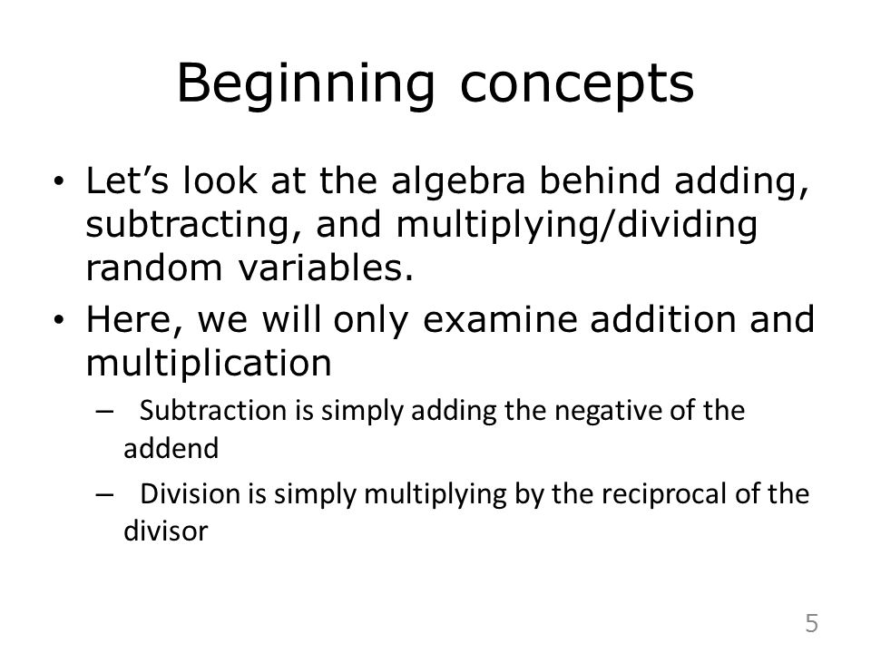 Beginning concepts Let's look at the algebra behind adding, subtracting, and multiplying/dividing random variables. Here, we will only examine additio