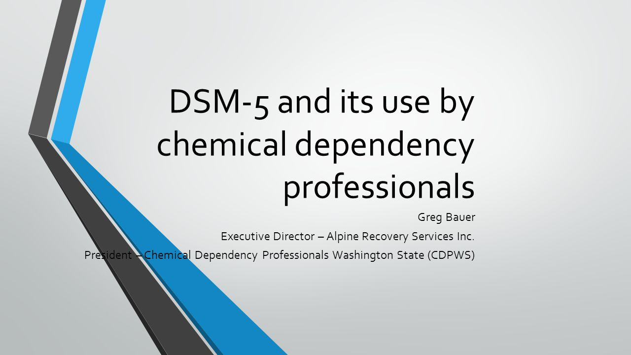 DSM-5 and its use by chemical dependency professionals Greg Bauer Executive Director – Alpine Recovery Services Inc.