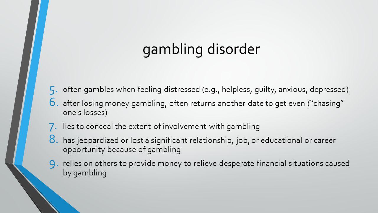 gambling disorder 5. often gambles when feeling distressed (e.g., helpless, guilty, anxious, depressed) 6. after losing money gambling, often returns