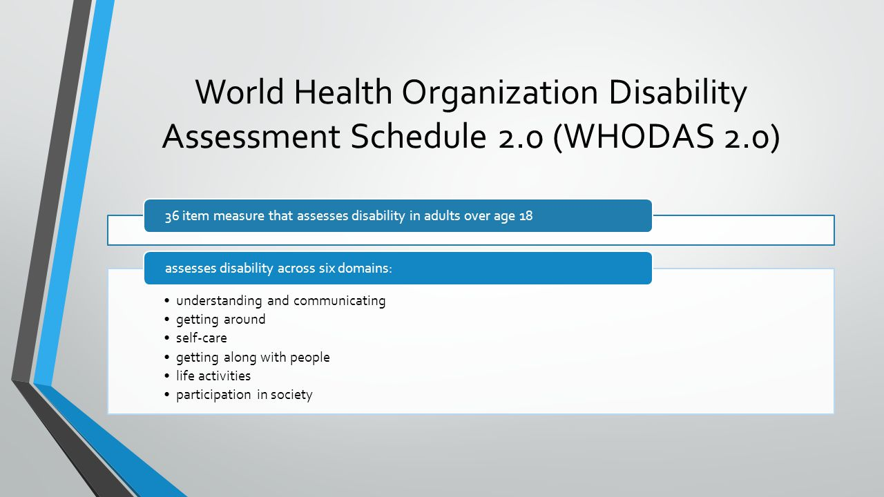 World Health Organization Disability Assessment Schedule 2.0 (WHODAS 2.0) 36 item measure that assesses disability in adults over age 18 understanding and communicating getting around self-care getting along with people life activities participation in society assesses disability across six domains: