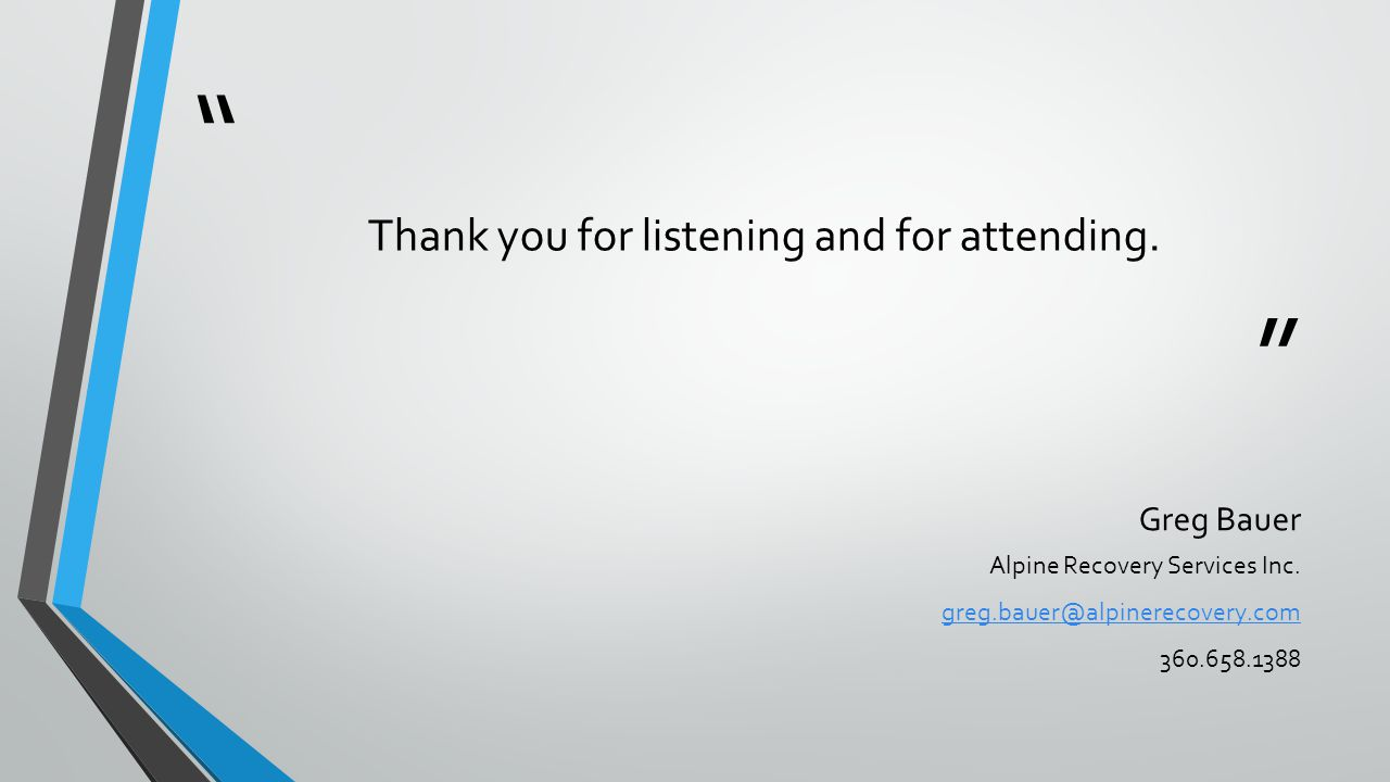 Thank you for listening and for attending.Greg Bauer Alpine Recovery Services Inc.