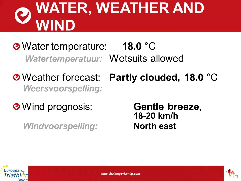 WATER, WEATHER AND WIND Water temperature: 18.0 °C Watertemperatuur: Wetsuits allowed Weather forecast:Partly clouded, 18.0 °C Weersvoorspelling: Wind