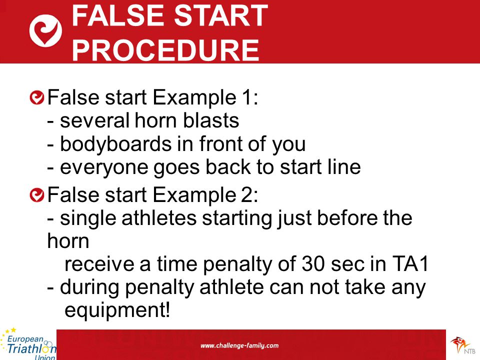 FALSE START PROCEDURE False start Example 1: - several horn blasts - bodyboards in front of you - everyone goes back to start line False start Example 2: - single athletes starting just before the horn receive a time penalty of 30 sec in TA1 - during penalty athlete can not take any equipment!