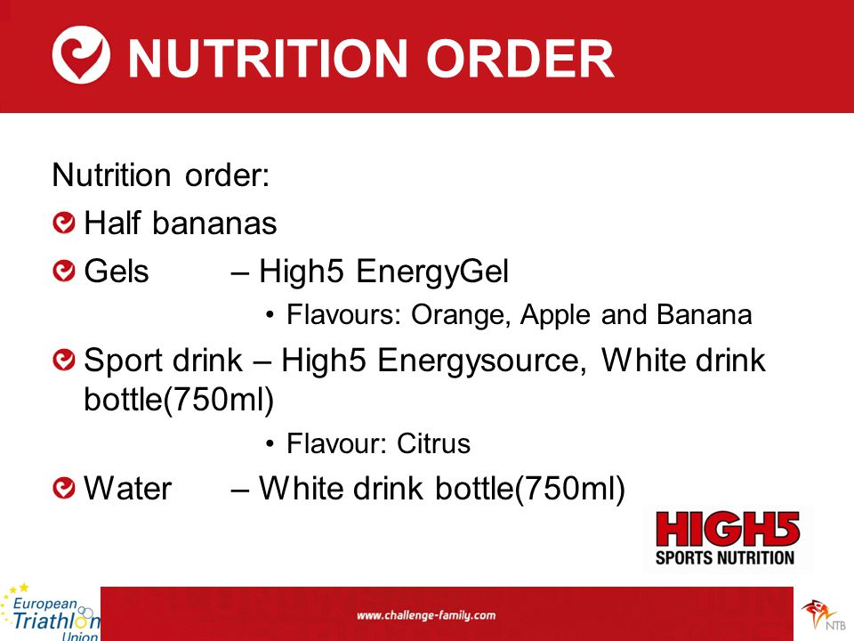 NUTRITION ORDER Nutrition order: Half bananas Gels – High5 EnergyGel Flavours: Orange, Apple and Banana Sport drink – High5 Energysource, White drink