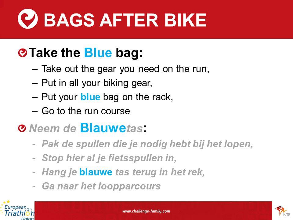 BAGS AFTER BIKE Take the Blue bag: –Take out the gear you need on the run, –Put in all your biking gear, –Put your blue bag on the rack, –Go to the run course Neem de Blauwe tas : -Pak de spullen die je nodig hebt bij het lopen, -Stop hier al je fietsspullen in, -Hang je blauwe tas terug in het rek, -Ga naar het loopparcours