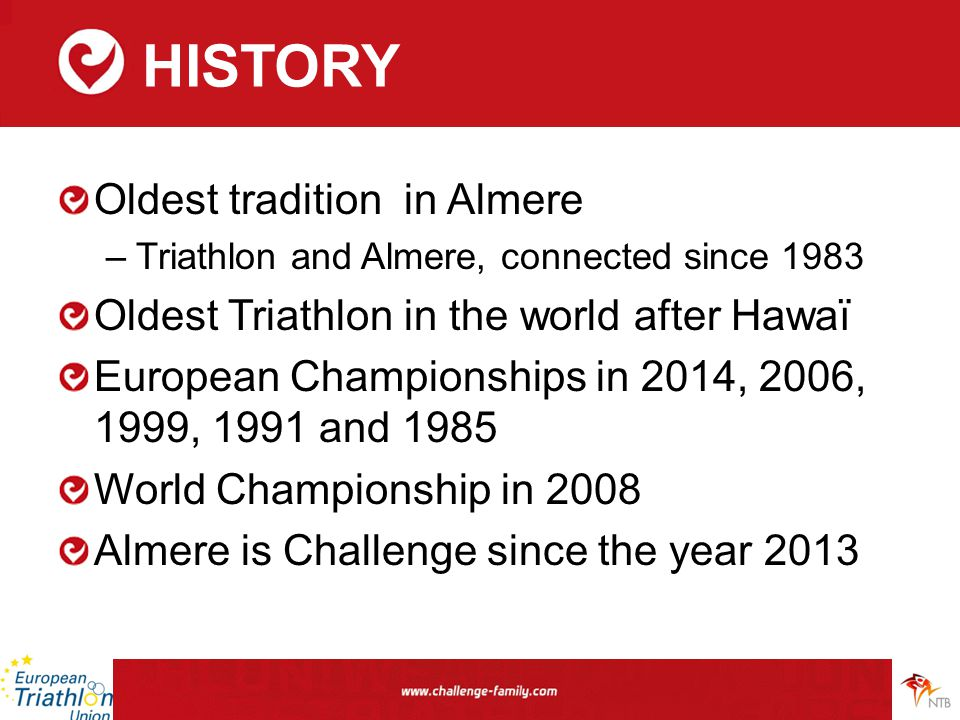 HISTORY Oldest tradition in Almere –Triathlon and Almere, connected since 1983 Oldest Triathlon in the world after Hawaï European Championships in 201