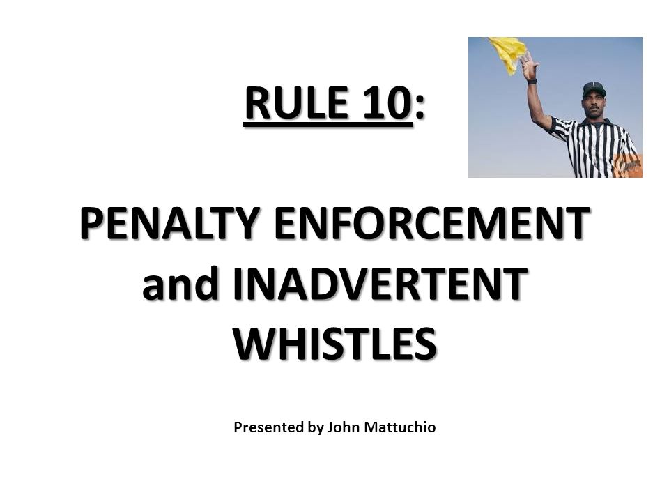 RULE 10: PENALTY ENFORCEMENT and INADVERTENT WHISTLES RULE 10: PENALTY ENFORCEMENT and INADVERTENT WHISTLES Presented by John Mattuchio