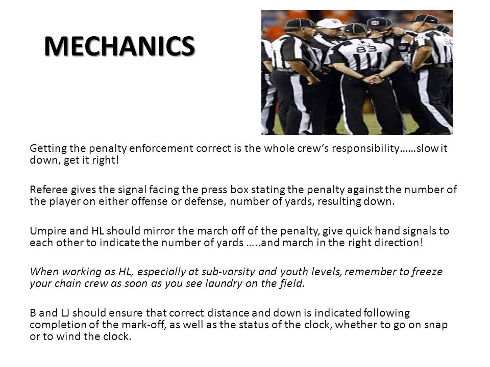 MECHANICS MECHANICS Getting the penalty enforcement correct is the whole crew's responsibility……slow it down, get it right.