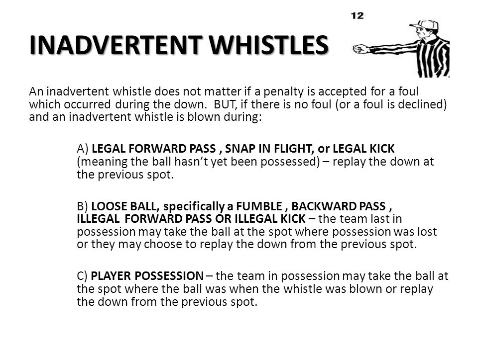 INADVERTENT WHISTLES An inadvertent whistle does not matter if a penalty is accepted for a foul which occurred during the down.