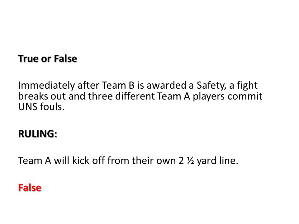 True or False Immediately after Team B is awarded a Safety, a fight breaks out and three different Team A players commit UNS fouls.RULING: Team A will kick off from their own 2 ½ yard line.False
