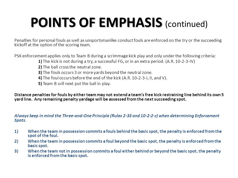 POINTS OF EMPHASIS POINTS OF EMPHASIS (continued) Penalties for personal fouls as well as unsportsmanlike conduct fouls are enforced on the try or the