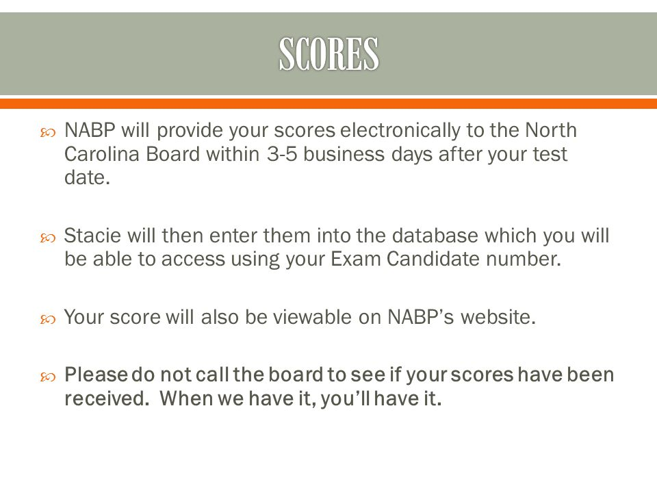  NABP will provide your scores electronically to the North Carolina Board within 3-5 business days after your test date.  Stacie will then enter the