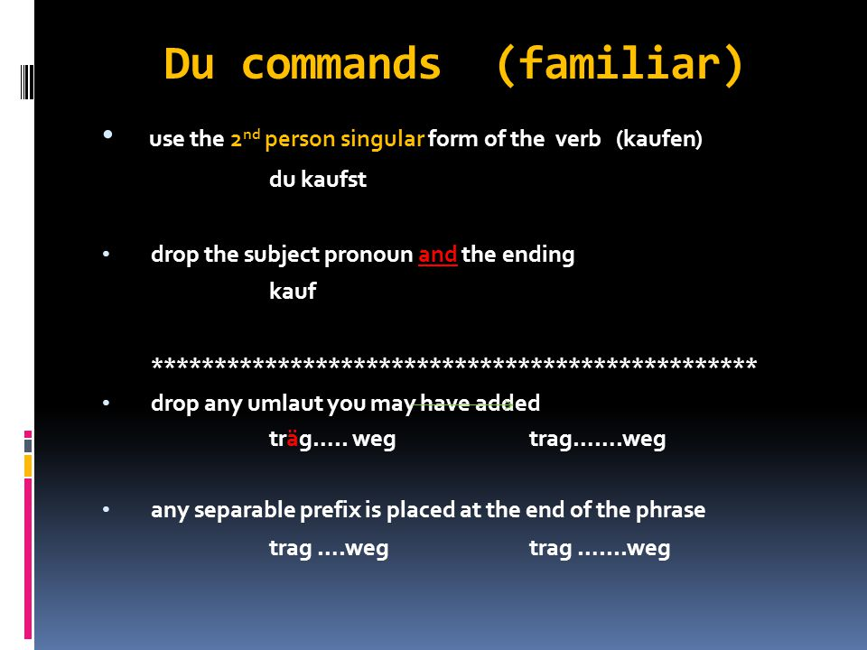 Plural commands (ihr) use the second person plural form of the verb ihr kauft drop the subject pronoun kauft ******************************************* any separable prefix is placed at the end of the phrase tragt…………….