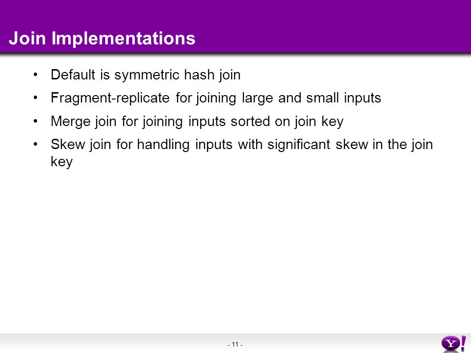 - 11 - Join Implementations Default is symmetric hash join Fragment-replicate for joining large and small inputs Merge join for joining inputs sorted on join key Skew join for handling inputs with significant skew in the join key