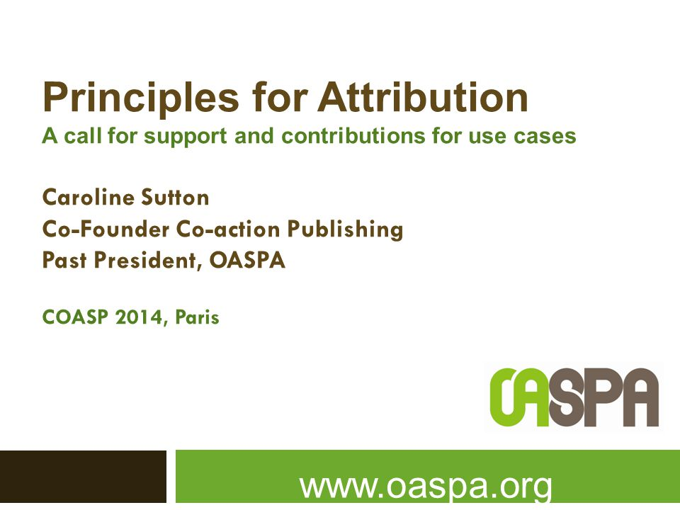 Principles for Attribution A call for support and contributions for use cases Caroline Sutton Co-Founder Co-action Publishing Past President, OASPA COASP 2014, Paris www.oaspa.org
