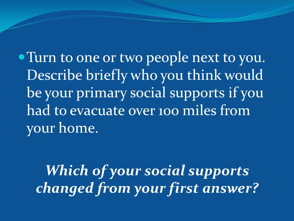 Turn to one or two people next to you. Describe briefly who you think would be your primary social supports if you had to evacuate over 100 miles from